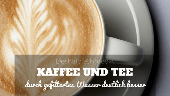 Deshalb schmeckt Kaffee und Tee durch gefiltertes Wasser deutlich besser!